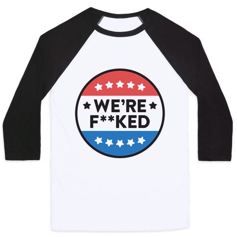 We're F**ked Political Button Baseball Tee