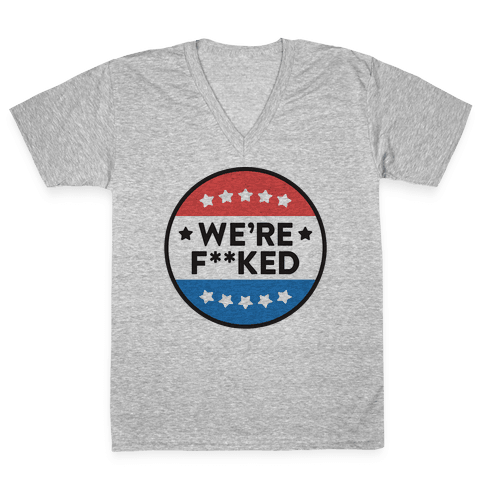 We're F**ked Political Button V-Neck Tee Shirt