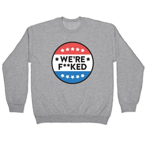 We're F**ked Political Button Pullover