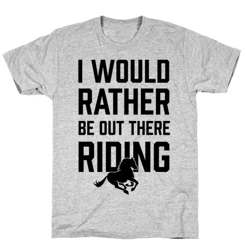 I Would Rather Be Out There Riding T-Shirt