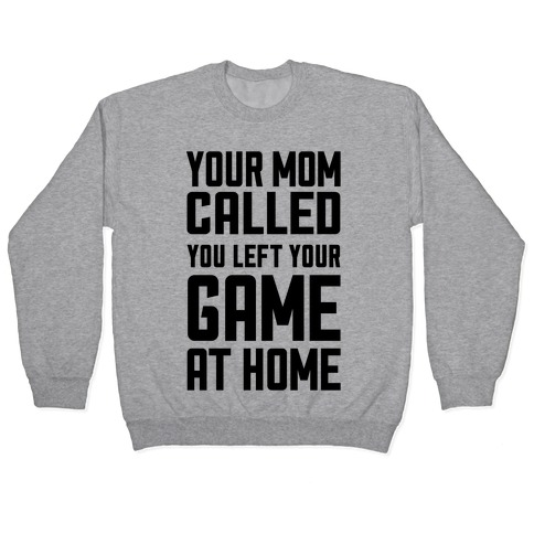 Your Mom Called You Left Your Game At Home Pullover