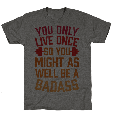 You Only Live Once So You Might As Well Be A Badass
