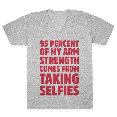 95 Percent Of My Arm Strength Comes From Taking Selfies V-Neck Tee Shirt