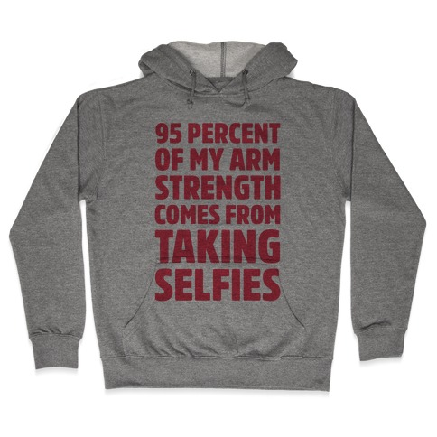 95 Percent Of My Arm Strength Comes From Taking Selfies Hooded Sweatshirt