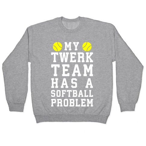 My Twerk Team Has A Softball Problem Pullover