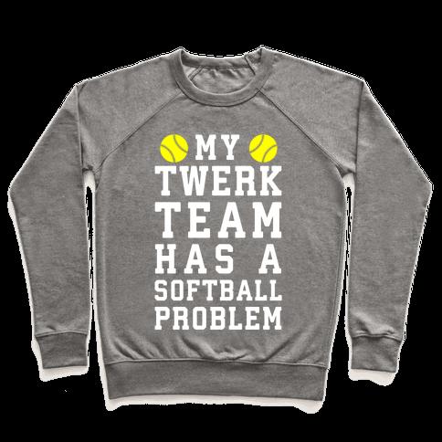 My Twerk Team Has A Softball Problem Pullover