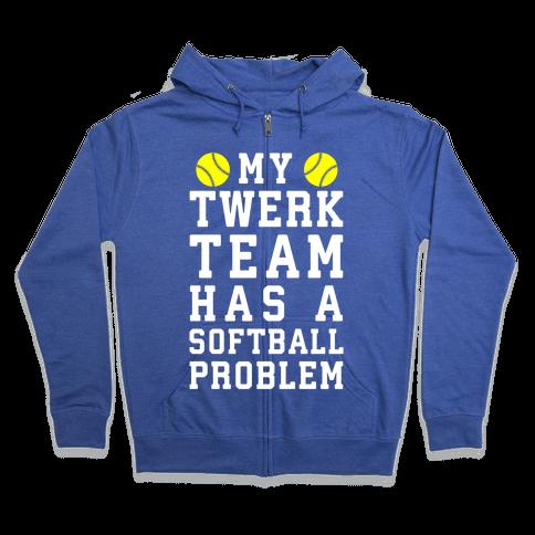 My Twerk Team Has A Softball Problem Zip Hoodie