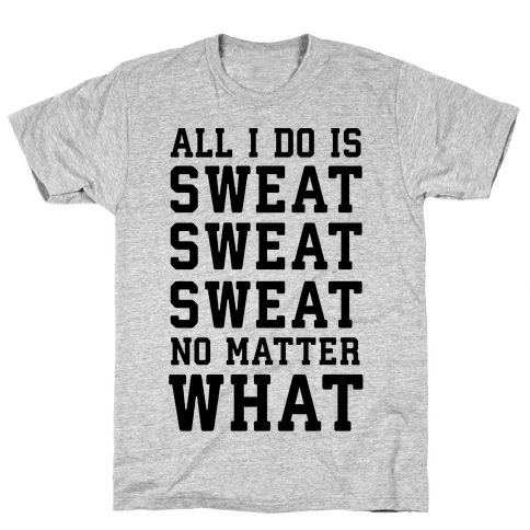 All I Do Is Sweat Sweat Sweat No Matter What Mens T-Shirt