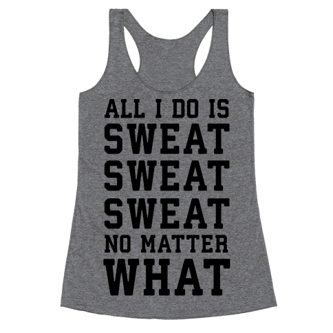 All I Do Is Sweat Sweat Sweat No Matter What Racerback Tank Top