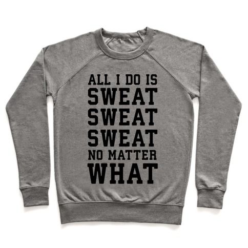 All I Do Is Sweat Sweat Sweat No Matter What Pullover