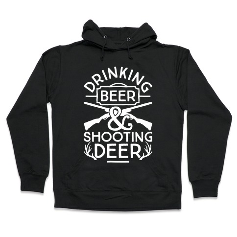 Drinking Beer and Shooting Deer Hooded Sweatshirt