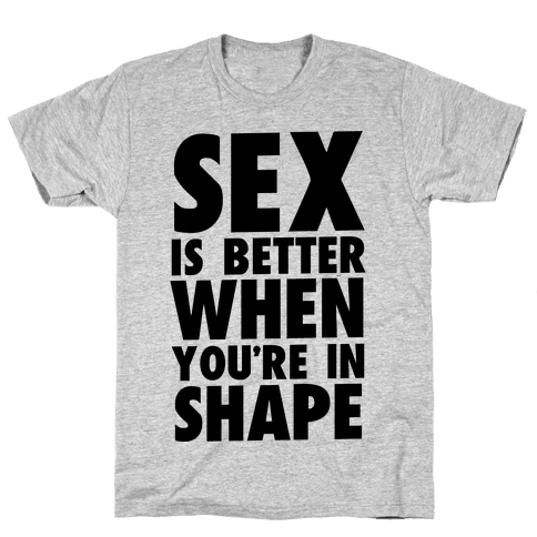 Sex is Better When You're in Shape Mens/Unisex T-Shirt