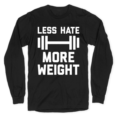 Less Hate More Weight Long Sleeve T-Shirt