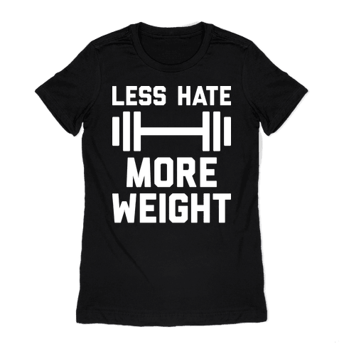 Less Hate More Weight Womens T-Shirt