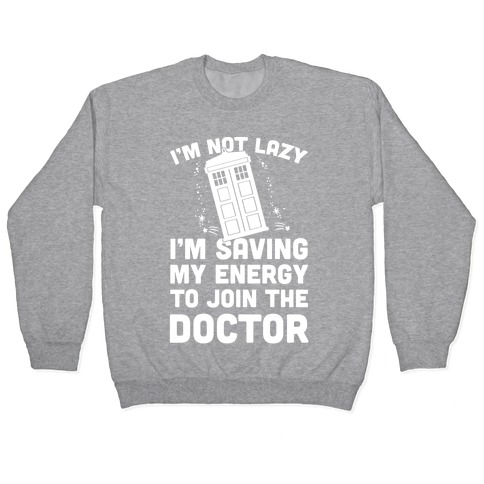 I'm Not Lazy I'm Saving My Energy To Join The Doctor Pullover