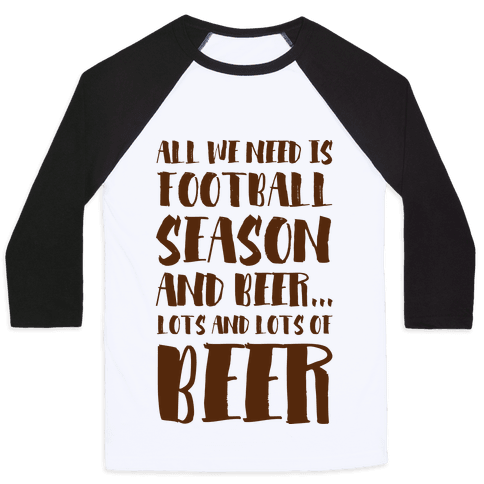 All We Need is Football Season and Beer. Baseball Tee