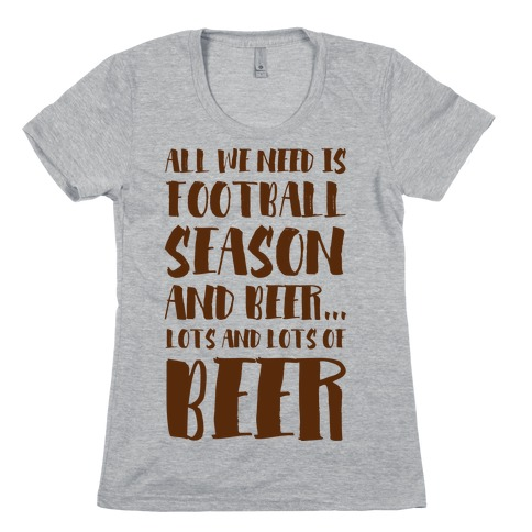All We Need is Football Season and Beer. Womens T-Shirt
