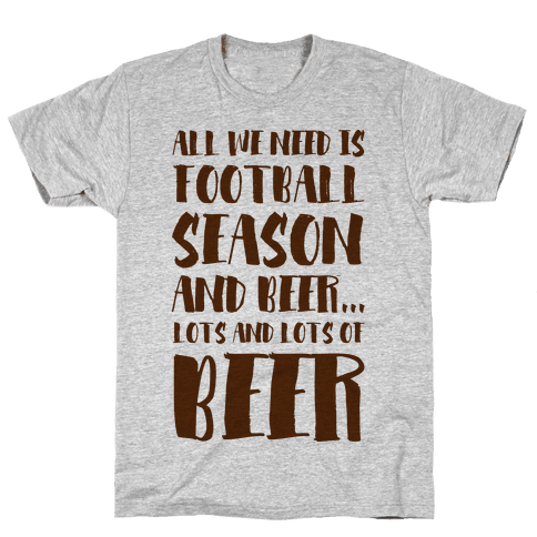All We Need is Football Season and Beer. Mens/Unisex T-Shirt
