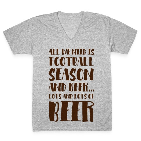 All We Need is Football Season and Beer. V-Neck Tee Shirt
