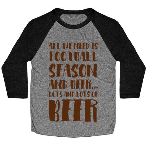 All We Need is Football Season and Beer. Baseball Tee