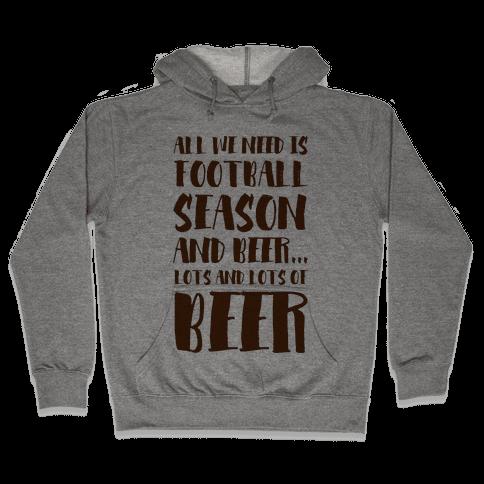 All We Need is Football Season and Beer. Hooded Sweatshirt