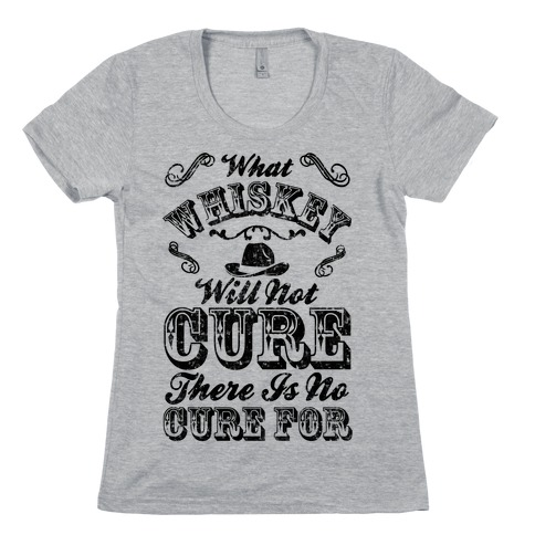 What Whiskey Will Not Cure There Is No Cure For Womens T-Shirt