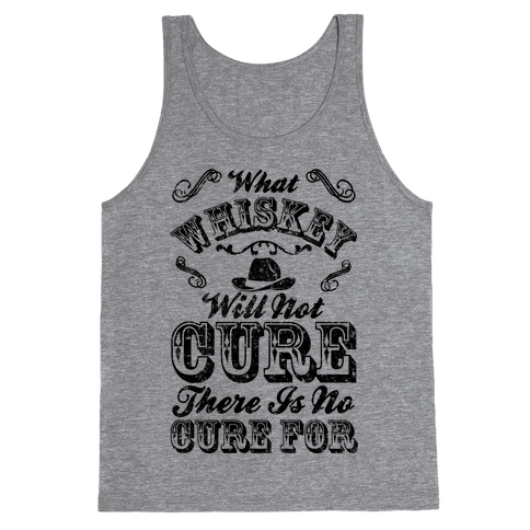 What Whiskey Will Not Cure There Is No Cure For Tank Top