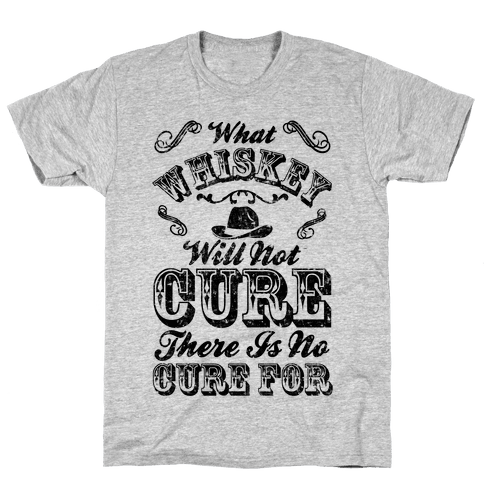 What Whiskey Will Not Cure There Is No Cure For Mens/Unisex T-Shirt