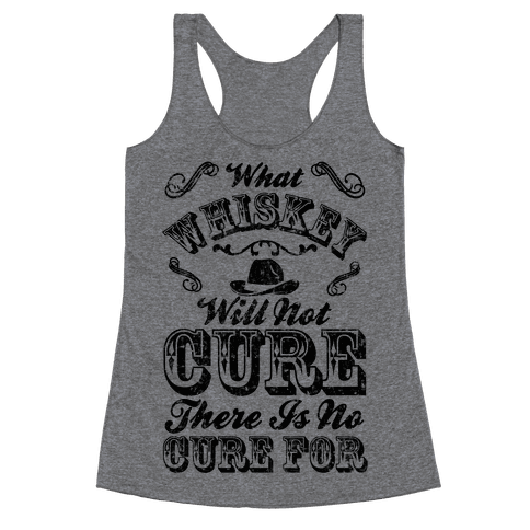 What Whiskey Will Not Cure There Is No Cure For Racerback Tank Top