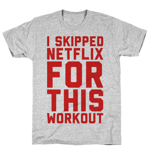 I Skipped Netflix For This Workout Mens T-Shirt