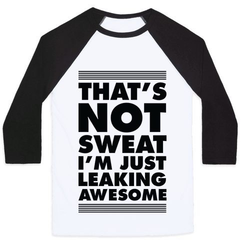 That's Not Sweat I'm Just Leaking Awesome Baseball Tee
