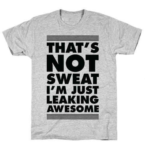 That's Not Sweat I'm Just Leaking Awesome Mens T-Shirt