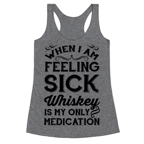 When I Am Feeling Sick Whiskey Is My Only Medication Racerback Tank Top