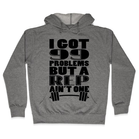I Got 99 Problems But A Rep Ain't One Hooded Sweatshirt