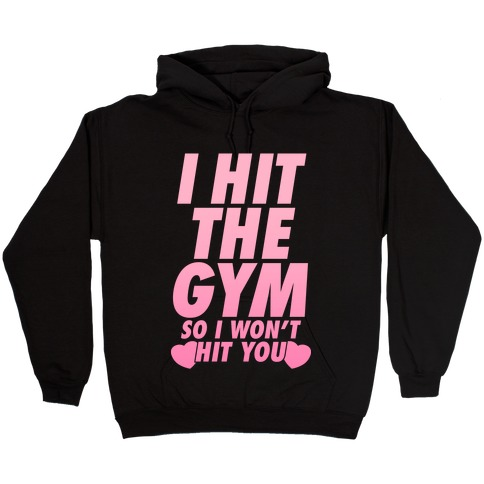 I Hit The Gym So I Won't Hit You Hooded Sweatshirt