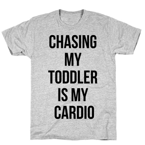 Chasing My Toddler is my Cardio T-Shirt