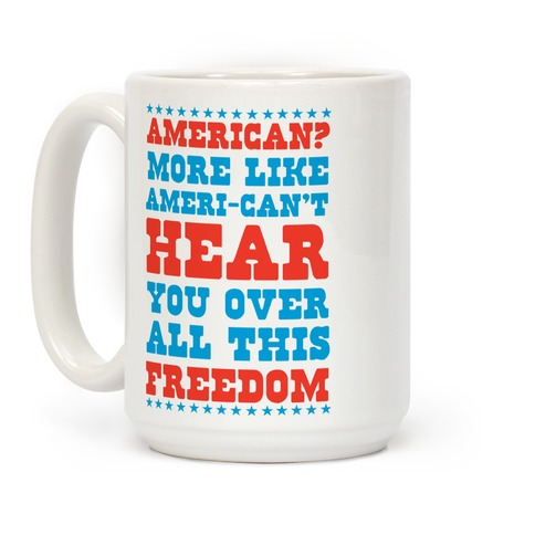 American? More Like Ameri-can't Hear You Over All This Freedom Coffee Mug