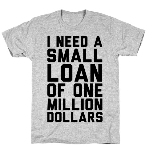 I Need A Small Loan Of One Million Dollars T-Shirt