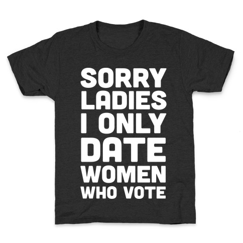 Sorry Ladies I Only Date Women Who Vote Kids T-Shirt