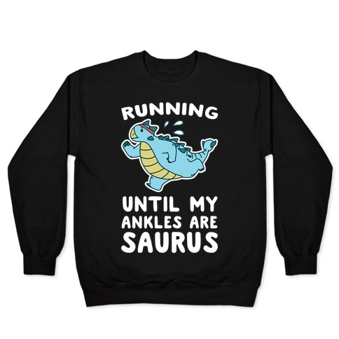 Running Until My Ankles are Saurus  Pullover