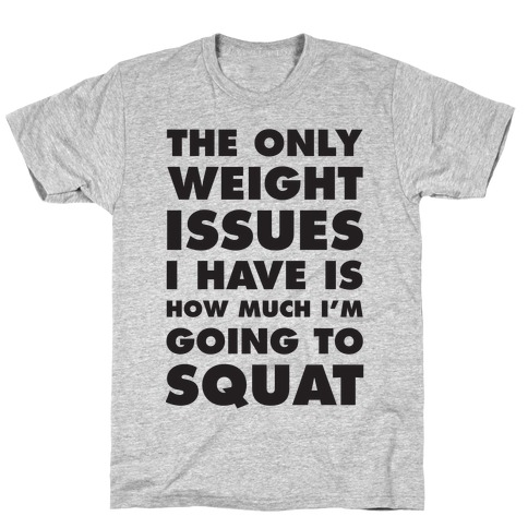 The Only weight Issues I Have Is How Much I'm Going To Squat T-Shirt
