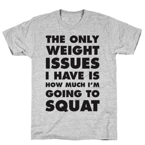 The Only weight Issues I Have Is How Much I'm Going To Squat