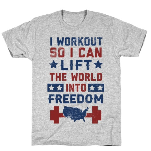 I Workout So I Can Lift The World Into Freedom T-Shirt