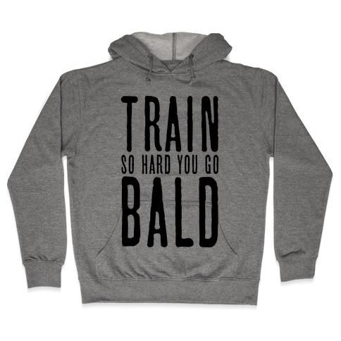 Train So Hard You Go Bald Hooded Sweatshirt