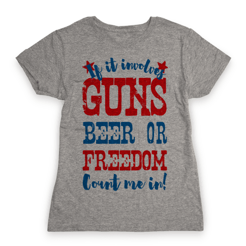 If It Involves Guns Beer or Freedom Count Me In! Womens T-Shirt