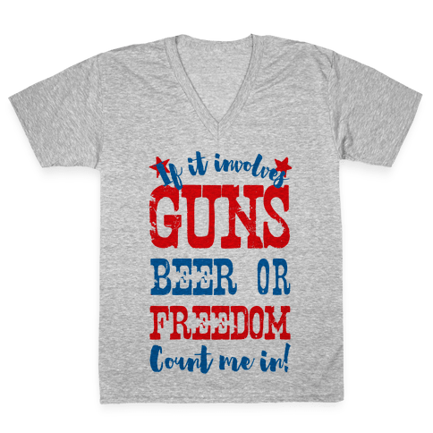 If It Involves Guns Beer or Freedom Count Me In! V-Neck Tee Shirt