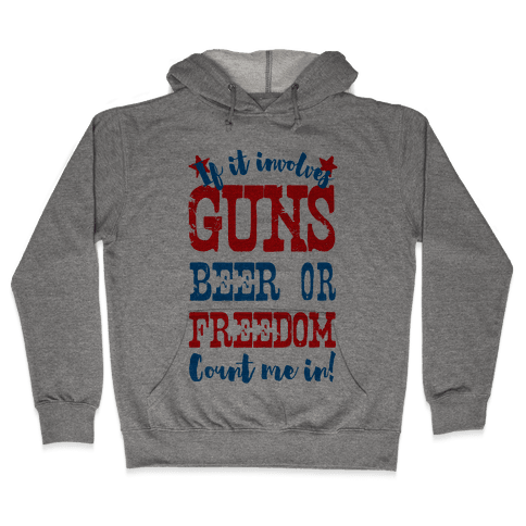 If It Involves Guns Beer or Freedom Count Me In! Hooded Sweatshirt