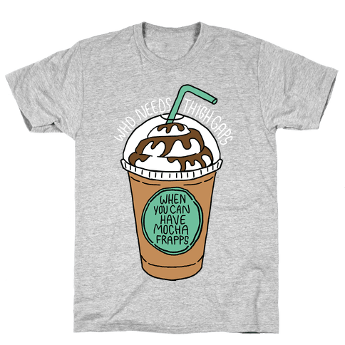 Who Needs Thigh Gaps When You Can Have Mocha Frapps? Mens T-Shirt