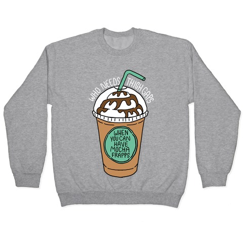 Who Needs Thigh Gaps When You Can Have Mocha Frapps? Pullover