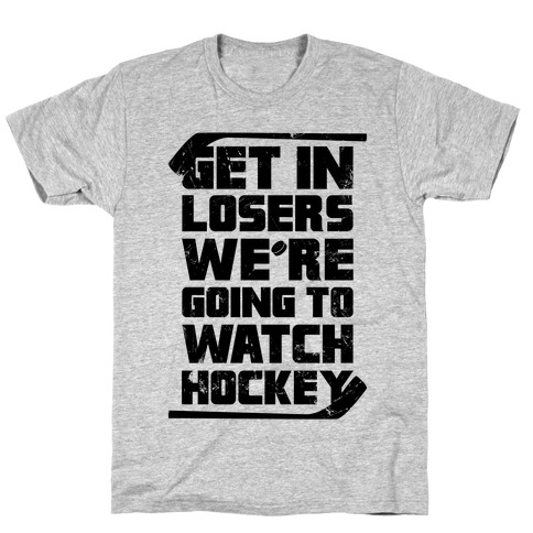 Get In Losers We're Going to Watch Hockey T-Shirt